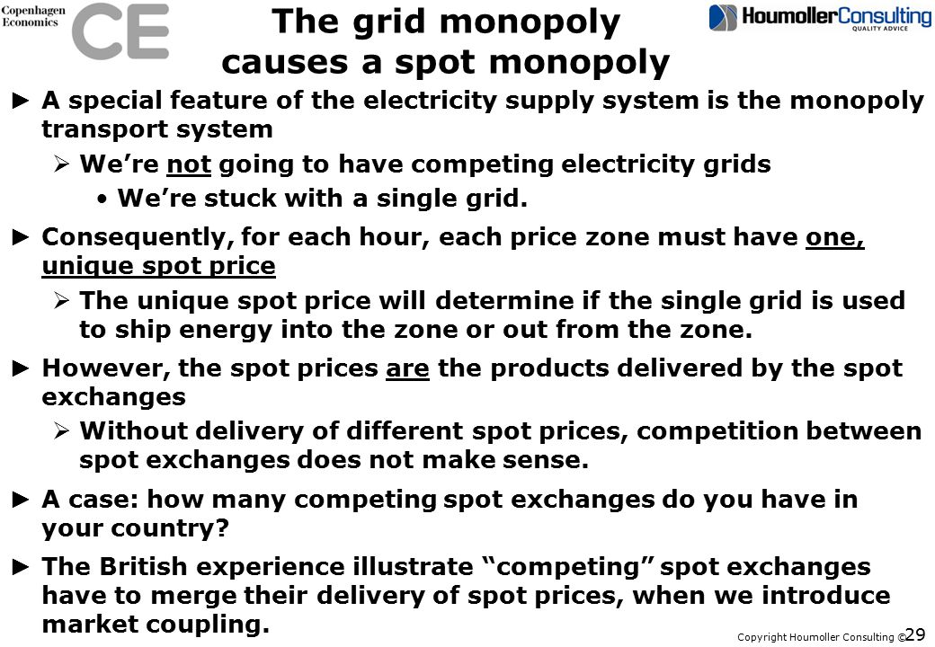 Copyright Houmoller Consulting © The grid monopoly causes a spot monopoly ► A special feature of the electricity supply system is the monopoly transport system  We're not going to have competing electricity grids We're stuck with a single grid.