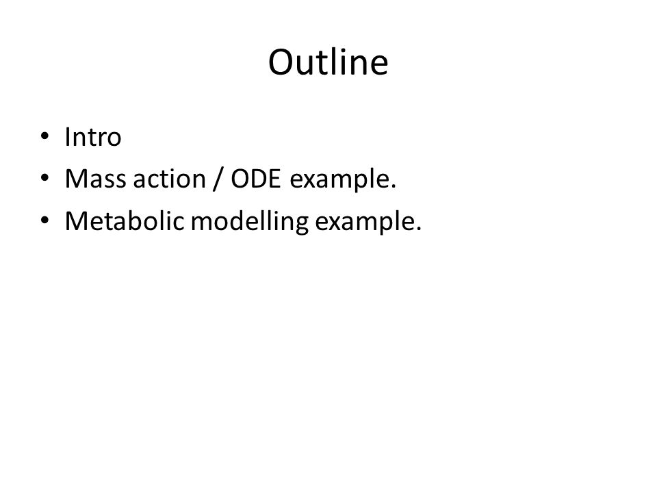 Outline Intro Mass action / ODE example. Metabolic modelling example.