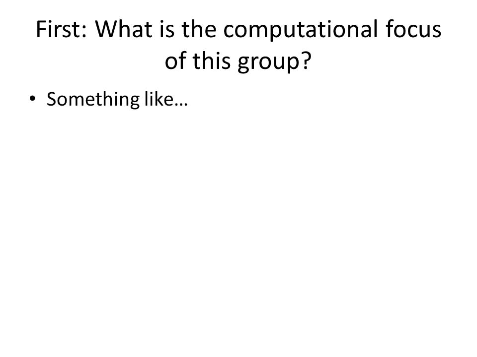 First: What is the computational focus of this group Something like…