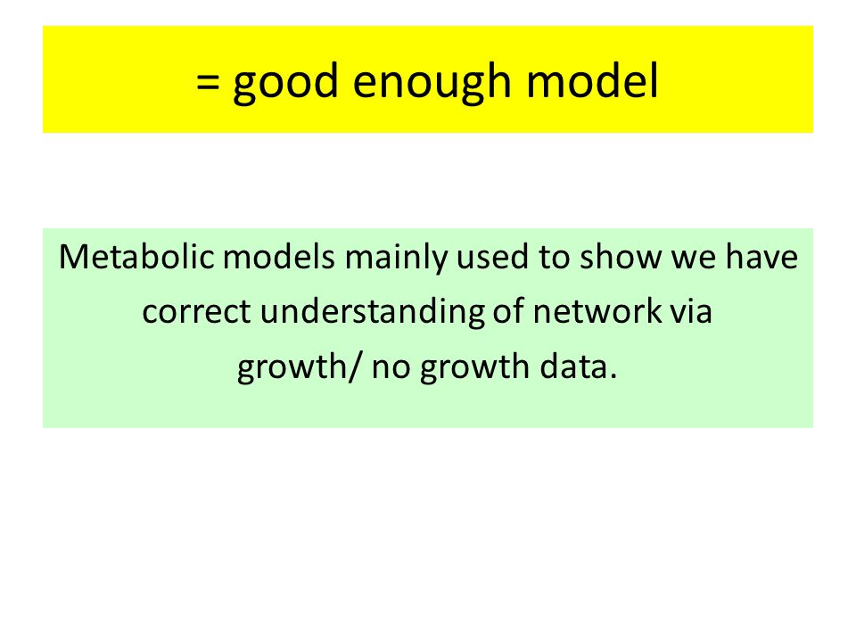 = good enough model Metabolic models mainly used to show we have correct understanding of network via growth/ no growth data.