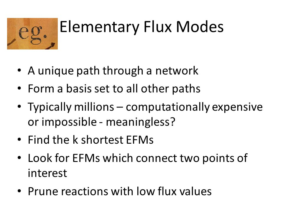 Elementary Flux Modes A unique path through a network Form a basis set to all other paths Typically millions – computationally expensive or impossible - meaningless.