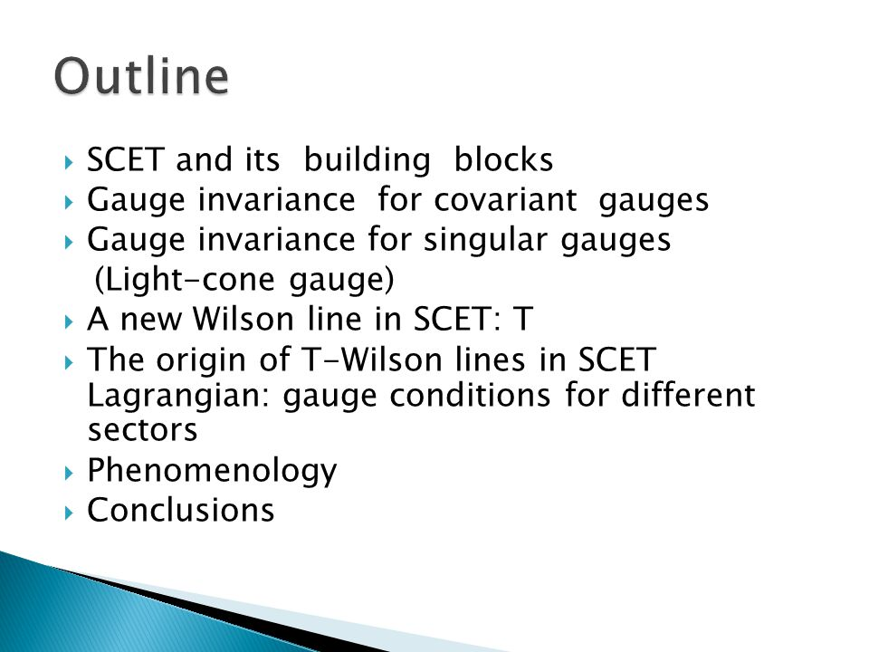  SCET and its building blocks  Gauge invariance for covariant gauges  Gauge invariance for singular gauges (Light-cone gauge)  A new Wilson line in SCET: T  The origin of T-Wilson lines in SCET Lagrangian: gauge conditions for different sectors  Phenomenology  Conclusions