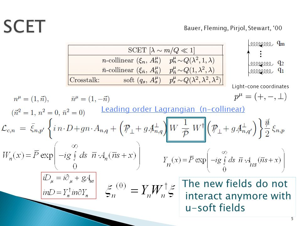 5 SCET Leading order Lagrangian (n-collinear) Light-cone coordinates Bauer, Fleming, Pirjol, Stewart, '00 The new fields do not interact anymore with u-soft fields