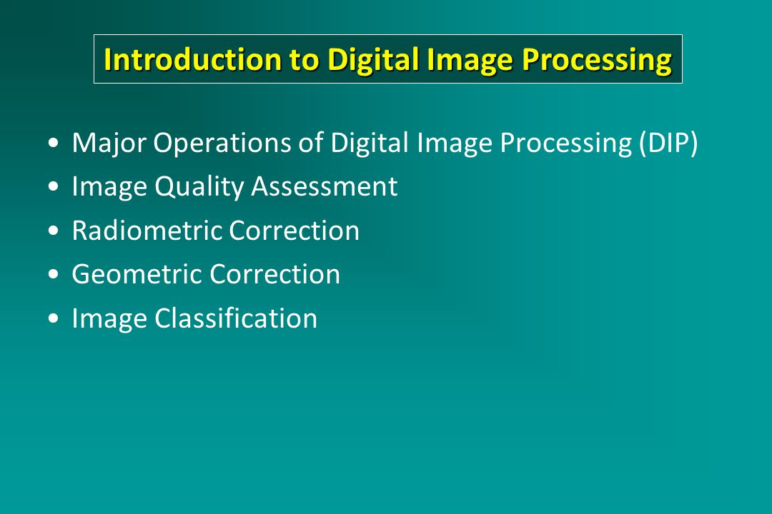 Major Operations of Digital Image Processing (DIP) Image Quality Assessment Radiometric Correction Geometric Correction Image Classification Introduction to Digital Image Processing