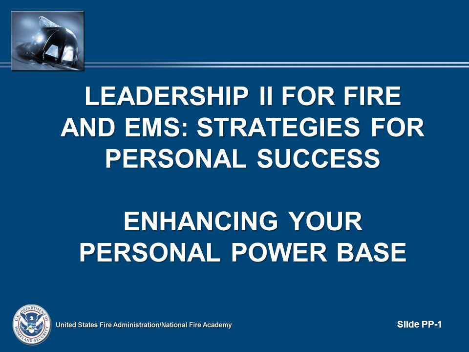 LEADERSHIP II FOR FIRE AND EMS: STRATEGIES FOR PERSONAL SUCCESS ENHANCING YOUR PERSONAL POWER BASE Slide PP-1