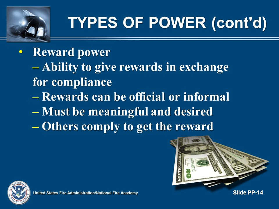 TYPES OF POWER (cont'd) Reward power Reward power – Ability to give rewards in exchange for compliance – Rewards can be official or informal – Must be