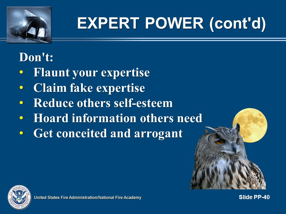EXPERT POWER (cont'd) Don't: Flaunt your expertise Flaunt your expertise Claim fake expertise Claim fake expertise Reduce others self-esteem Reduce ot