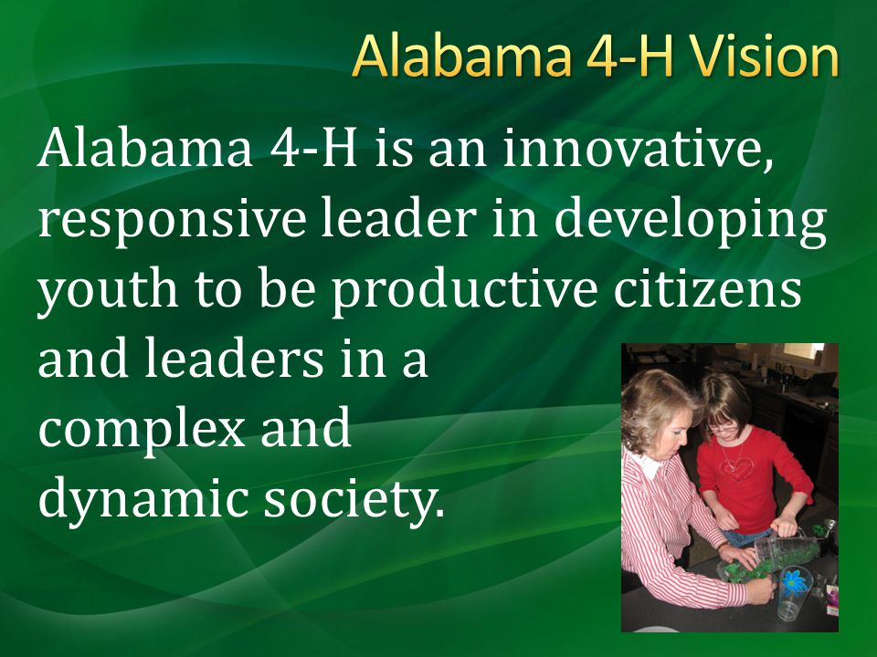 Alabama 4-H is an innovative, responsive leader in developing youth to be productive citizens and leaders in a complex and dynamic society.