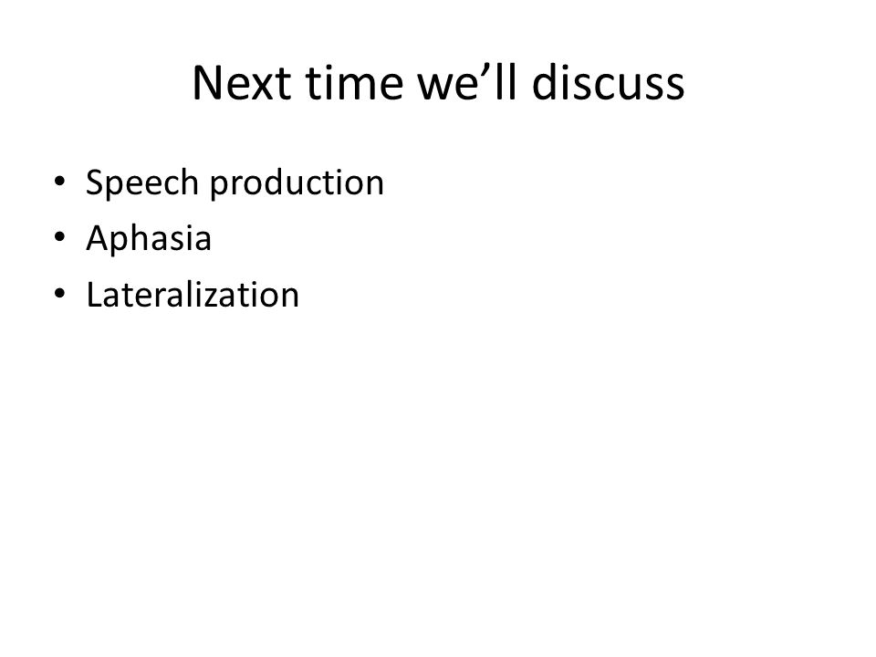 Next time we'll discuss Speech production Aphasia Lateralization
