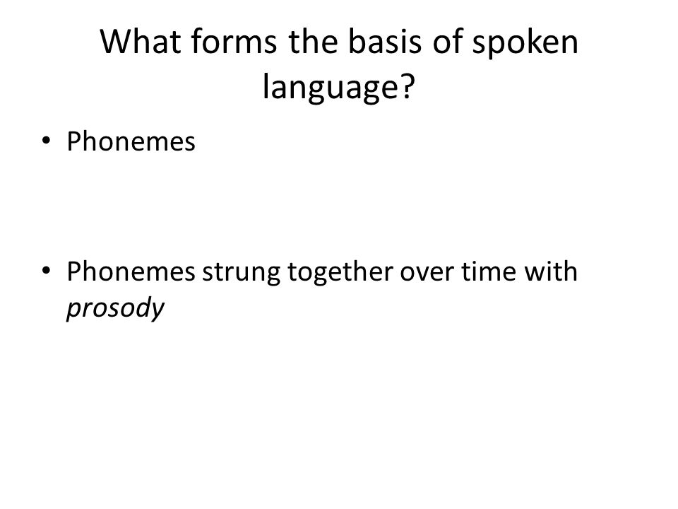 What forms the basis of spoken language Phonemes Phonemes strung together over time with prosody