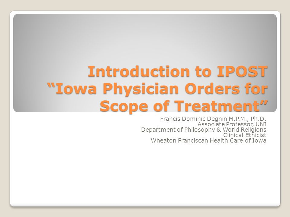 """Introduction to IPOST """"Iowa Physician Orders for Scope of Treatment"""" Francis Dominic Degnin M.P.M., Ph.D. Associate Professor, UNI Department of Philo"""