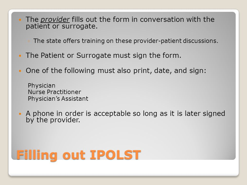 Filling out IPOLST The provider fills out the form in conversation with the patient or surrogate. ◦The state offers training on these provider-patient