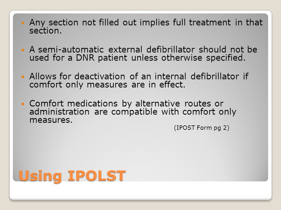 Using IPOLST Any section not filled out implies full treatment in that section. A semi-automatic external defibrillator should not be used for a DNR p