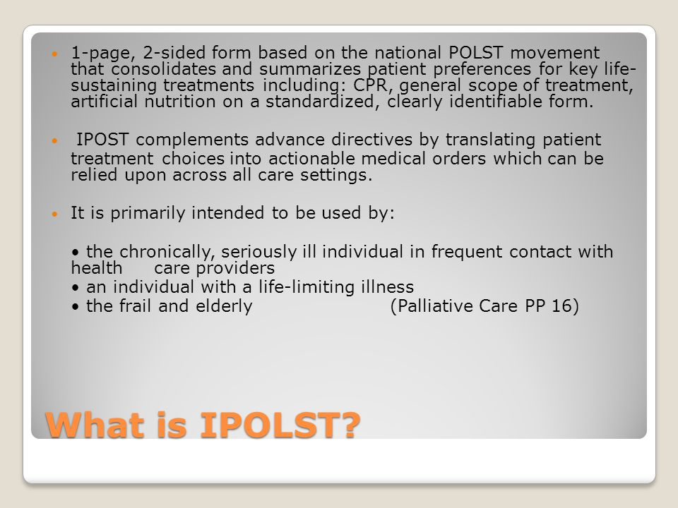What is IPOLST? 1-page, 2-sided form based on the national POLST movement that consolidates and summarizes patient preferences for key life- sustainin