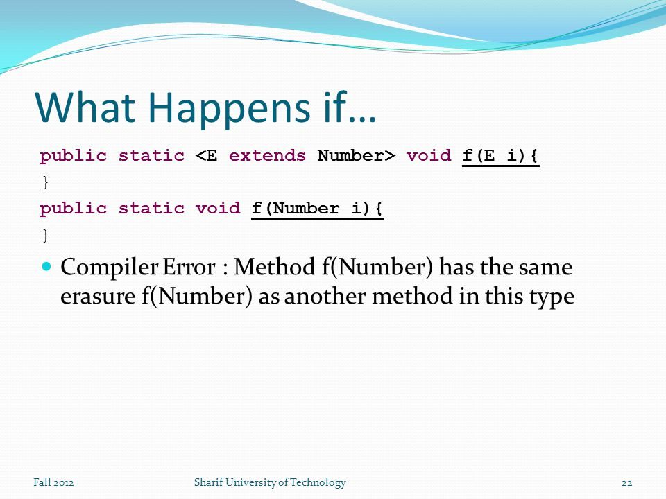 What Happens if… public static void f(E i){ } public static void f(Number i){ } Compiler Error : Method f(Number) has the same erasure f(Number) as another method in this type Fall 2012Sharif University of Technology22