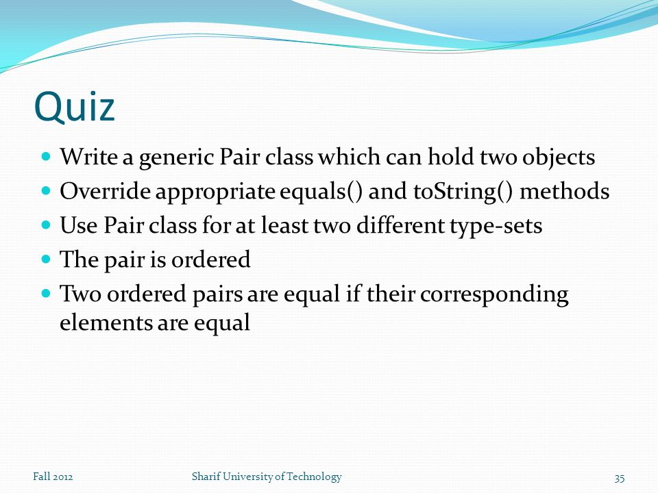 Quiz Write a generic Pair class which can hold two objects Override appropriate equals() and toString() methods Use Pair class for at least two different type-sets The pair is ordered Two ordered pairs are equal if their corresponding elements are equal Fall 2012Sharif University of Technology35
