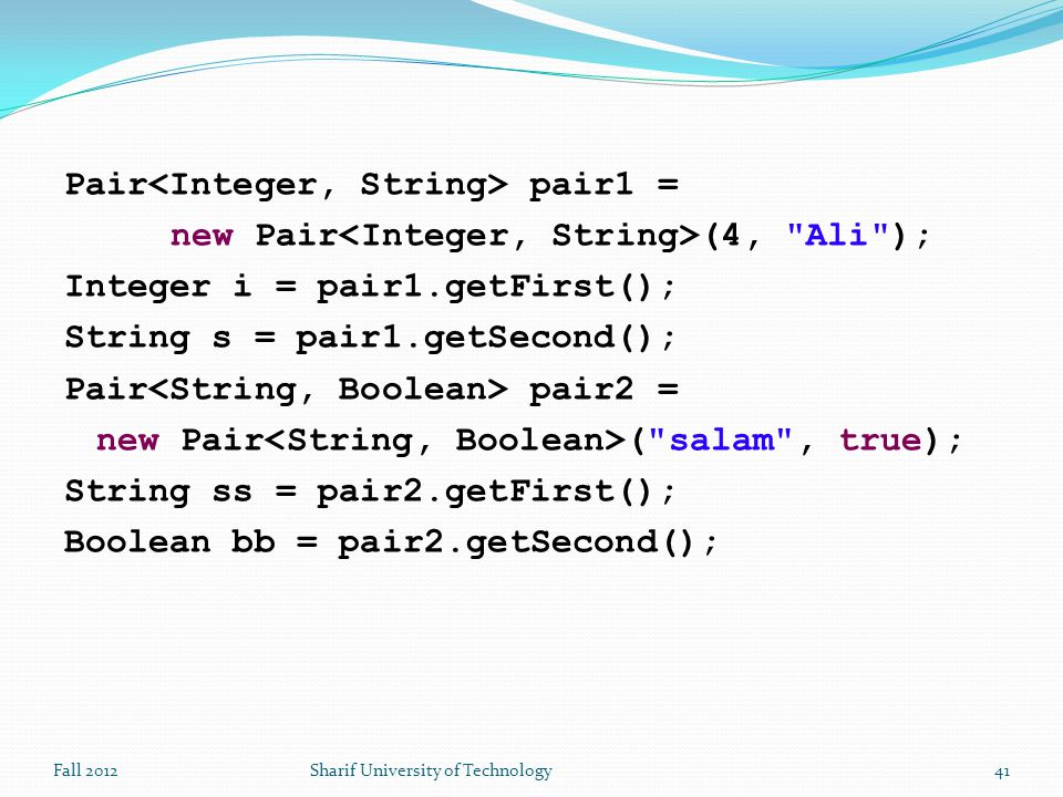 Pair pair1 = new Pair (4, Ali ); Integer i = pair1.getFirst(); String s = pair1.getSecond(); Pair pair2 = new Pair ( salam , true); String ss = pair2.getFirst(); Boolean bb = pair2.getSecond(); Fall 2012Sharif University of Technology41