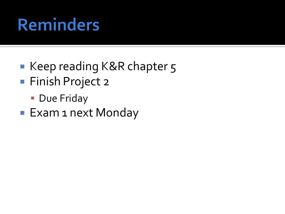  Keep reading K&R chapter 5  Finish Project 2  Due Friday  Exam 1 next Monday
