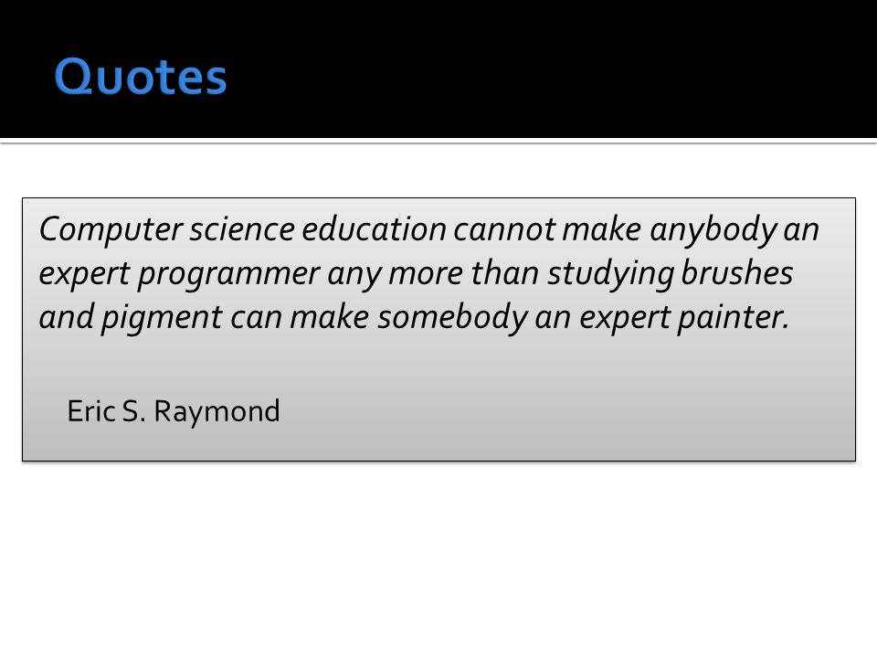 Computer science education cannot make anybody an expert programmer any more than studying brushes and pigment can make somebody an expert painter.