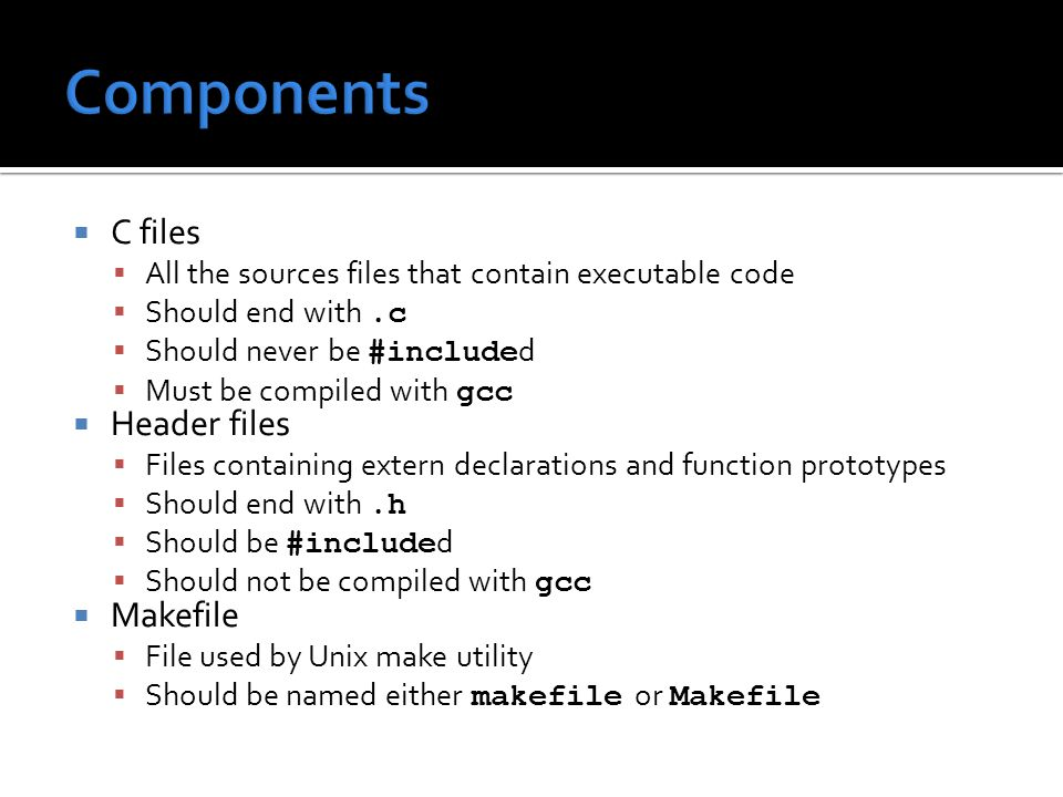  C files  All the sources files that contain executable code  Should end with.c  Should never be #include d  Must be compiled with gcc  Header files  Files containing extern declarations and function prototypes  Should end with.h  Should be #include d  Should not be compiled with gcc  Makefile  File used by Unix make utility  Should be named either makefile or Makefile