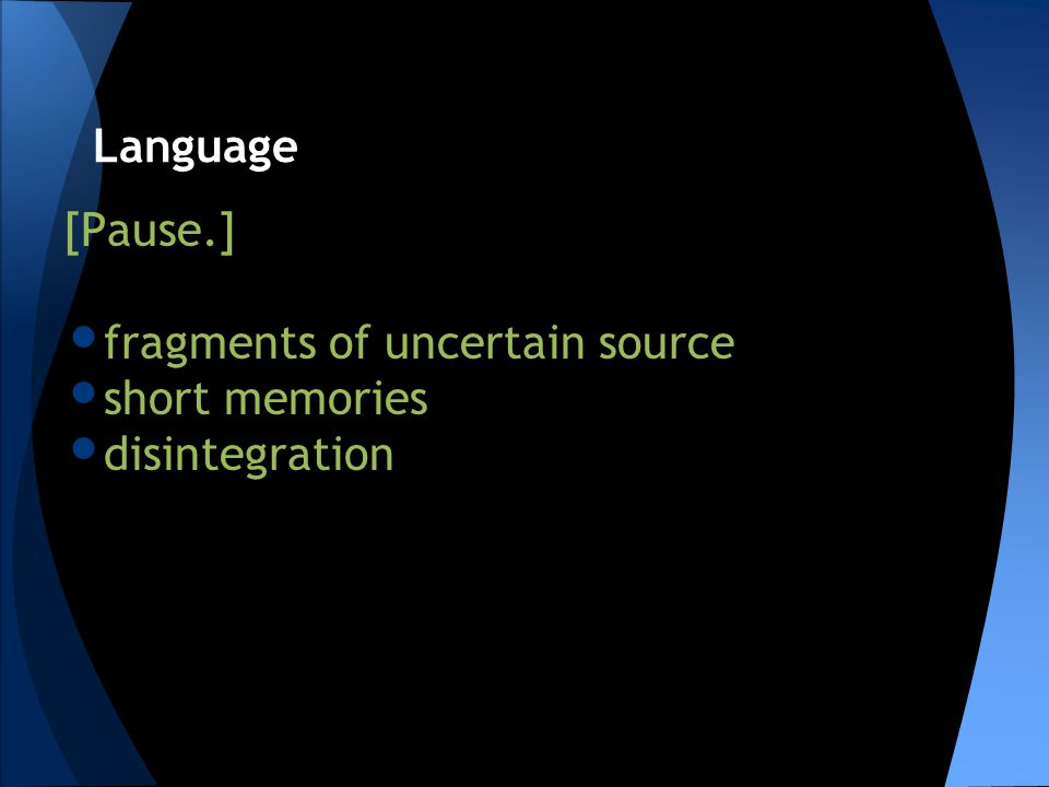 [Pause.] fragments of uncertain source short memories disintegration Language