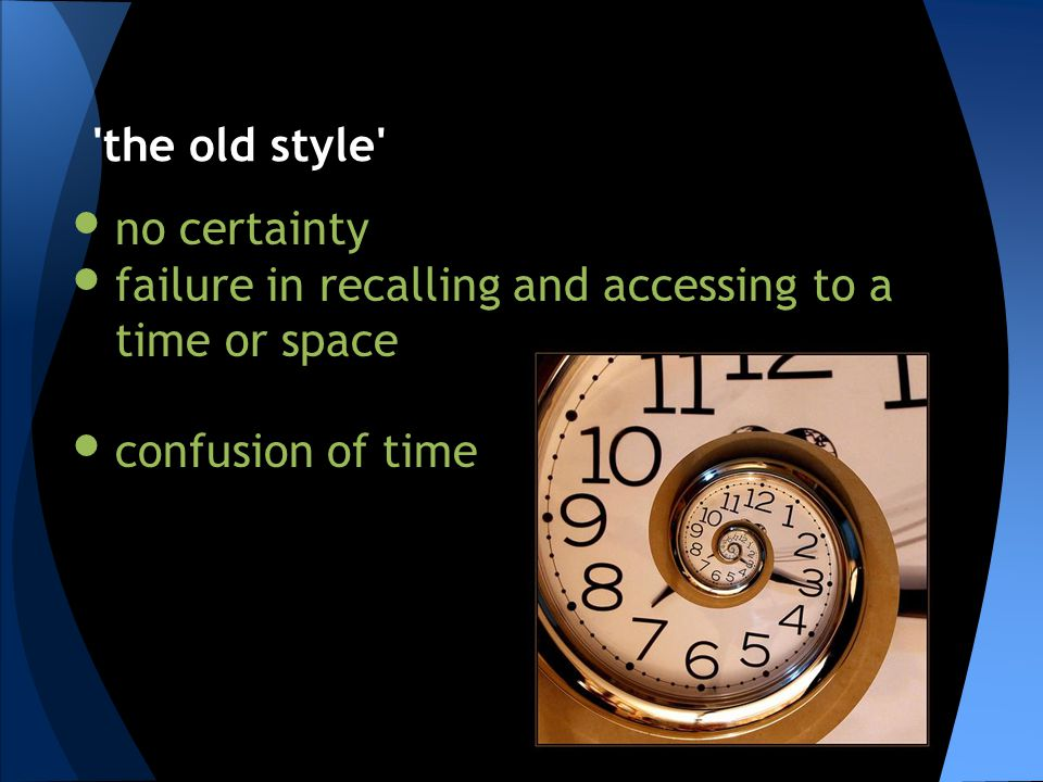 no certainty failure in recalling and accessing to a time or space confusion of time 'the old style'