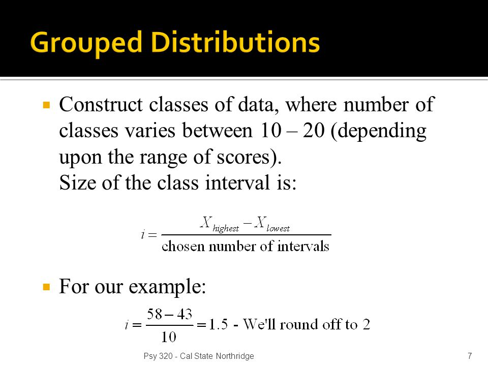  Construct classes of data, where number of classes varies between 10 – 20 (depending upon the range of scores). Size of the class interval is:  For