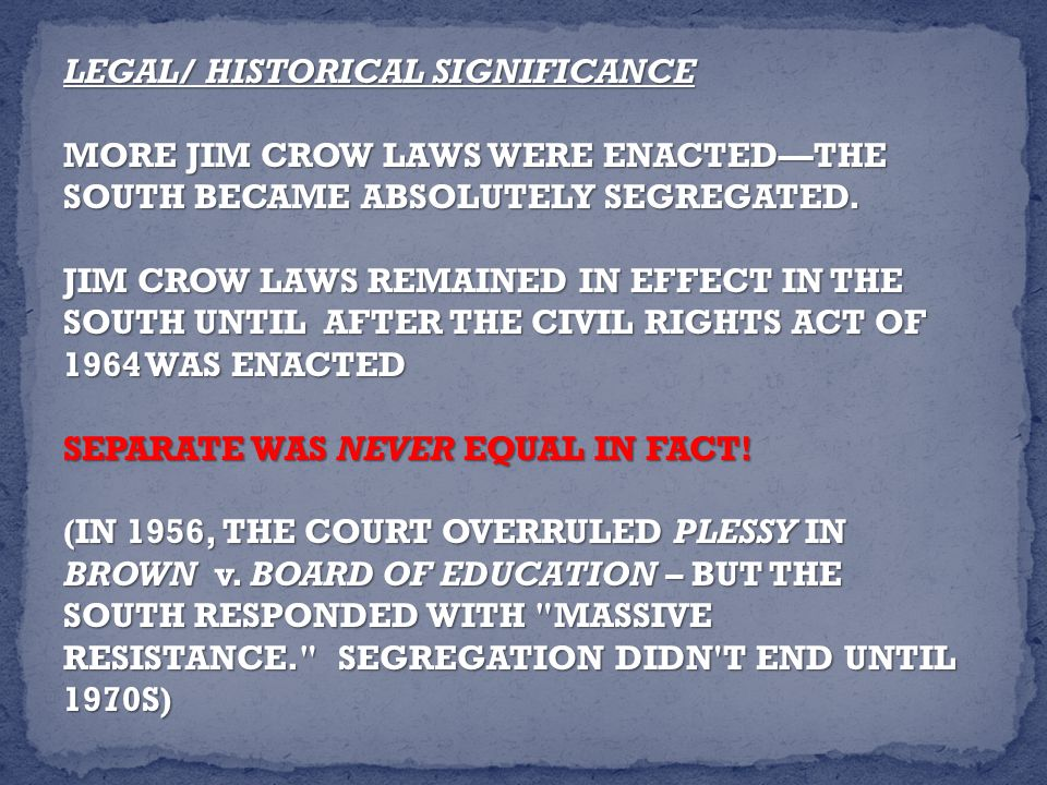LEGAL/ HISTORICAL SIGNIFICANCE MORE JIM CROW LAWS WERE ENACTED—THE SOUTH BECAME ABSOLUTELY SEGREGATED.