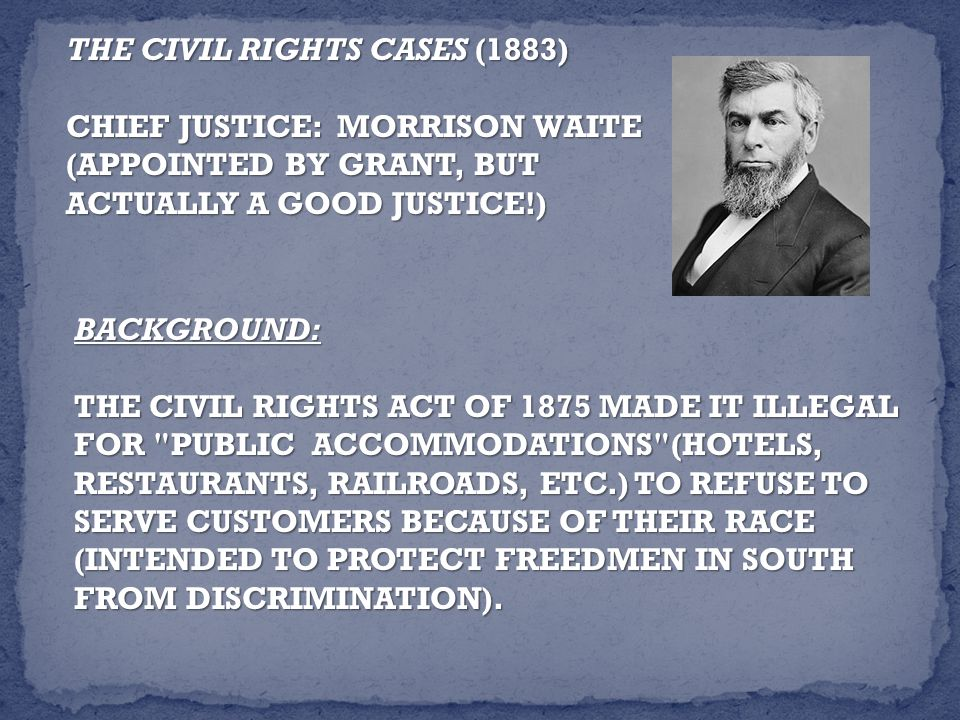 THE CIVIL RIGHTS CASES (1883) CHIEF JUSTICE: MORRISON WAITE (APPOINTED BY GRANT, BUT ACTUALLY A GOOD JUSTICE!) BACKGROUND: THE CIVIL RIGHTS ACT OF 1875 MADE IT ILLEGAL FOR PUBLIC ACCOMMODATIONS (HOTELS, RESTAURANTS, RAILROADS, ETC.) TO REFUSE TO SERVE CUSTOMERS BECAUSE OF THEIR RACE (INTENDED TO PROTECT FREEDMEN IN SOUTH FROM DISCRIMINATION).