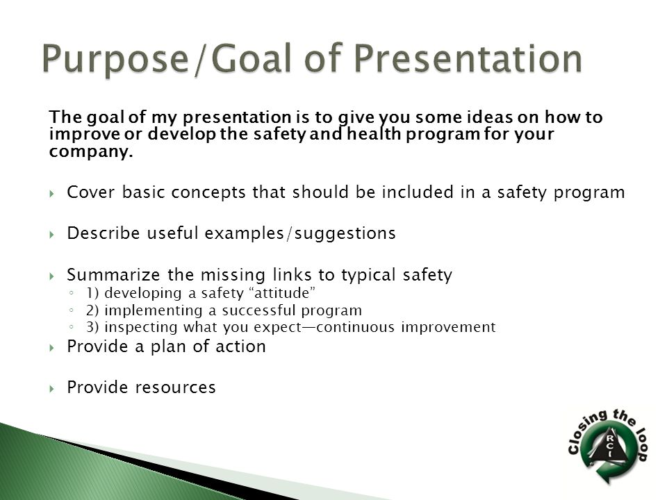 The goal of my presentation is to give you some ideas on how to improve or develop the safety and health program for your company.