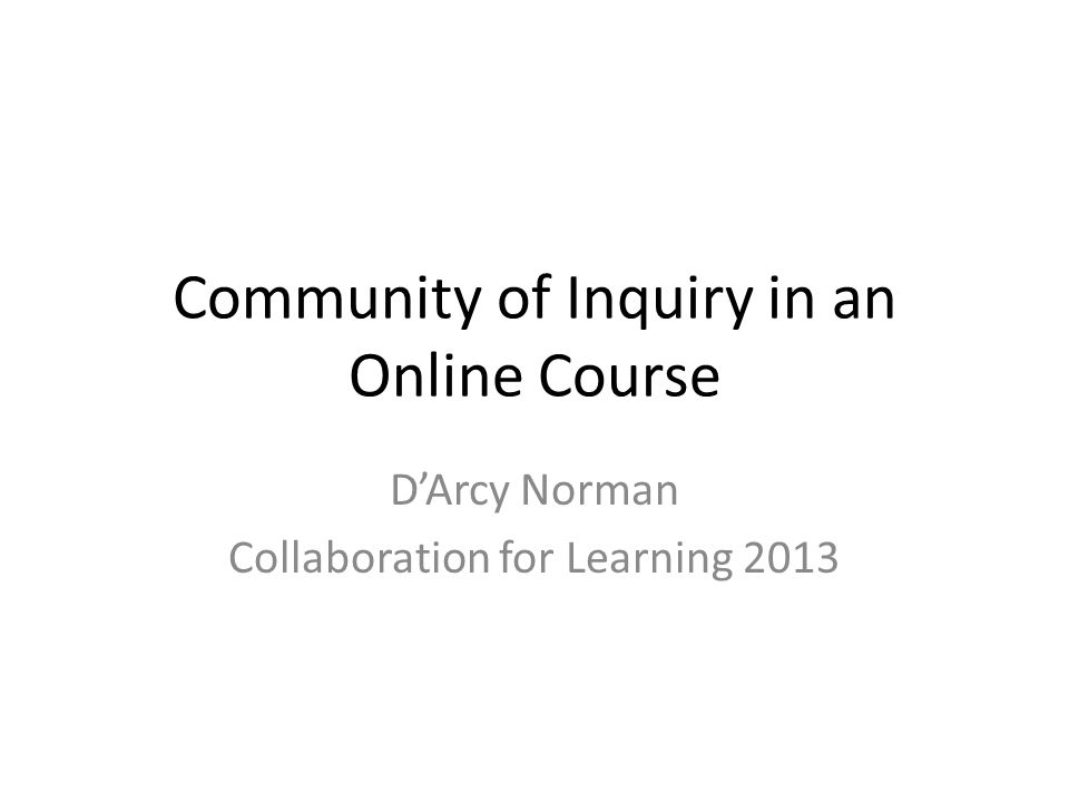 Community of Inquiry in an Online Course D'Arcy Norman Collaboration for Learning 2013