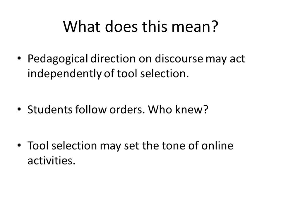 What does this mean. Pedagogical direction on discourse may act independently of tool selection.