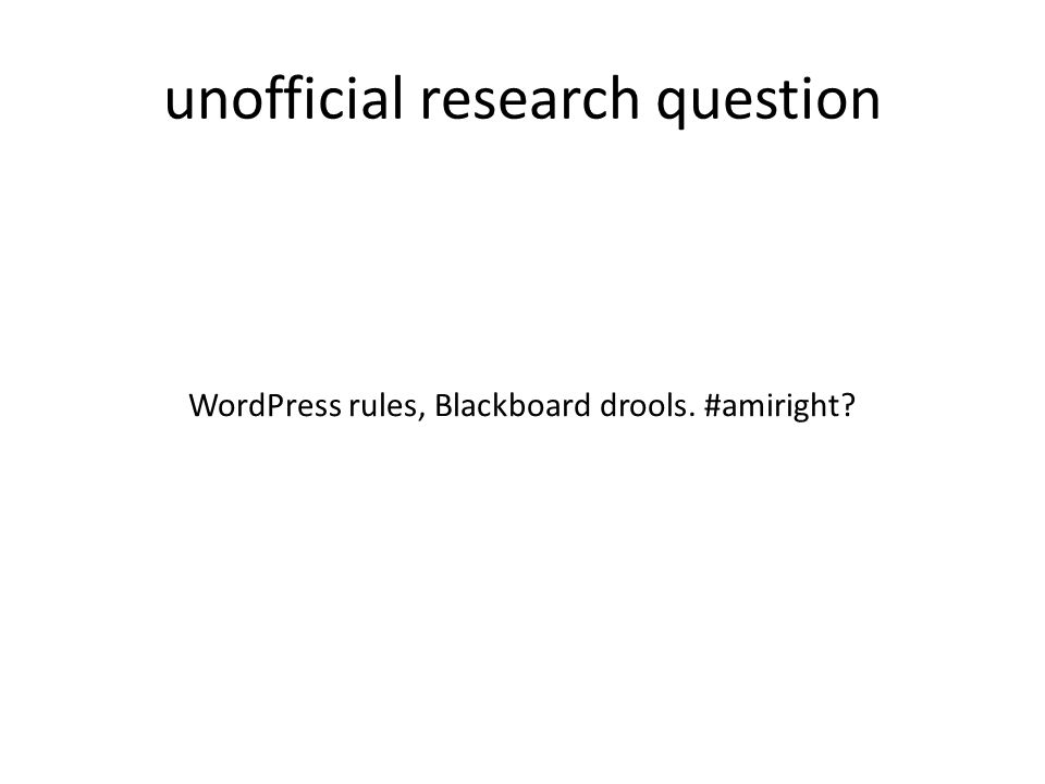 unofficial research question WordPress rules, Blackboard drools. #amiright?