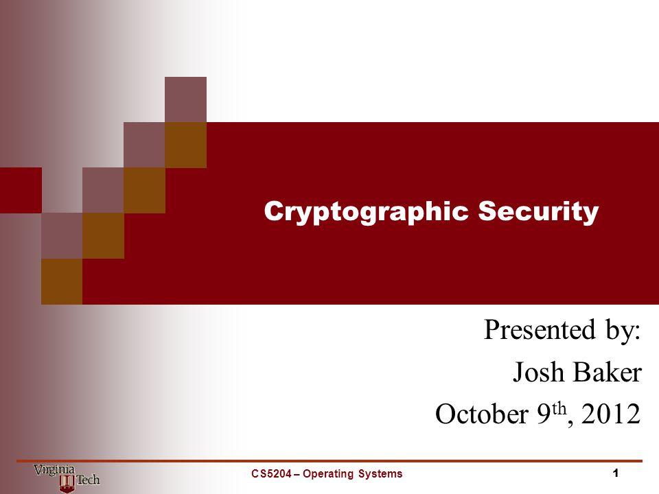 Cryptographic Security Presented by: Josh Baker October 9 th, 2012 1CS5204 – Operating Systems