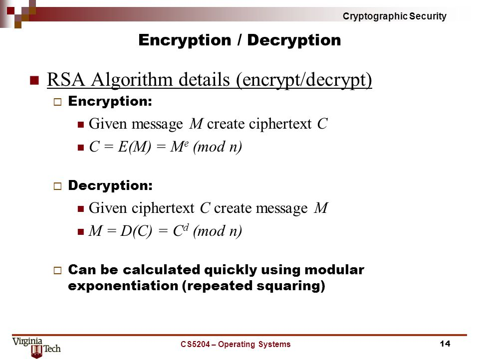 Cryptographic Security Encryption / Decryption RSA Algorithm details (encrypt/decrypt)  Encryption: Given message M create ciphertext C C = E(M) = M e (mod n)  Decryption: Given ciphertext C create message M M = D(C) = C d (mod n)  Can be calculated quickly using modular exponentiation (repeated squaring) CS5204 – Operating Systems14
