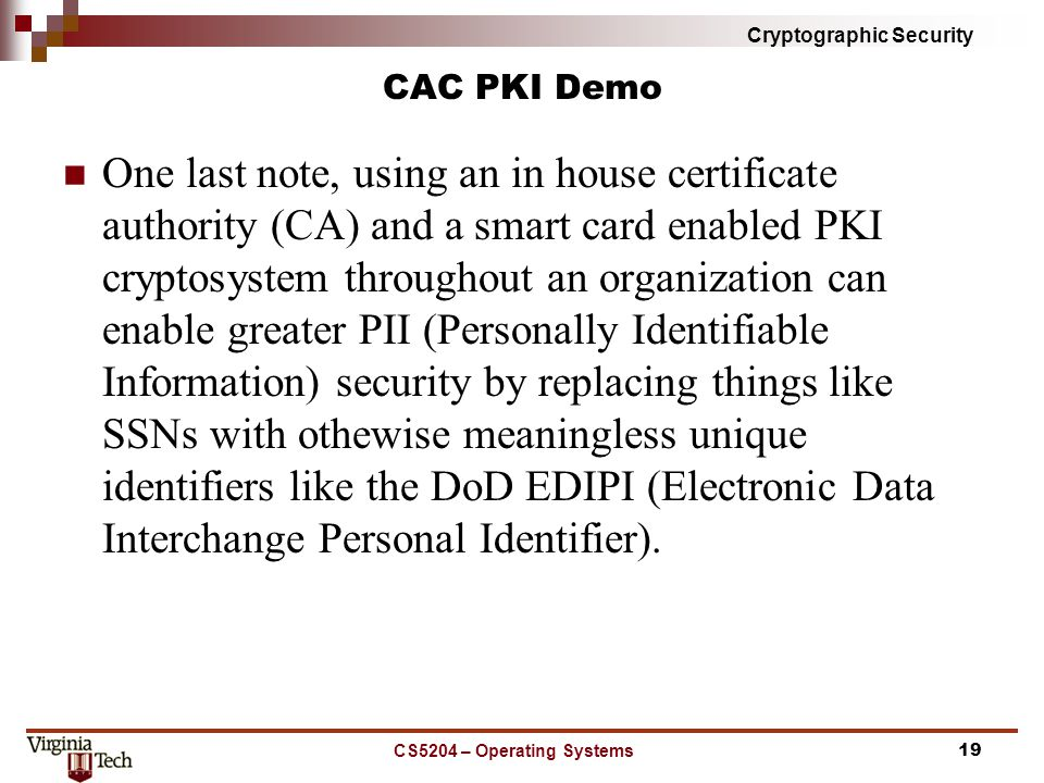 Cryptographic Security CAC PKI Demo One last note, using an in house certificate authority (CA) and a smart card enabled PKI cryptosystem throughout an organization can enable greater PII (Personally Identifiable Information) security by replacing things like SSNs with othewise meaningless unique identifiers like the DoD EDIPI (Electronic Data Interchange Personal Identifier).