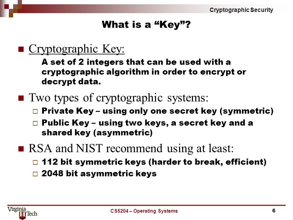 Cryptographic Security Digital Signature RSA Digital Signature details:  A message M is signed using the private key S = D(M)  A digital signature is validated using the public key M = E(S) Decryption of the message can be used to prove the identity of a user, authentication Validating a digital signature also validates the data by comparing the hash values CS5204 – Operating Systems17