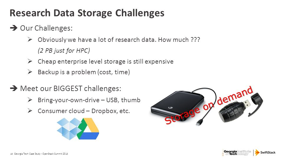 18 Research Data Storage Challenges  Our Challenges:  Obviously we have a lot of research data. How much ??? (2 PB just for HPC)  Cheap enterprise