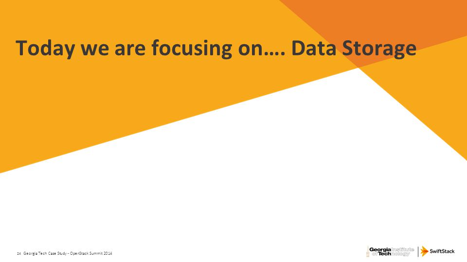24 Today we are focusing on…. Data Storage Georgia Tech Case Study - OpenStack Summit 2014