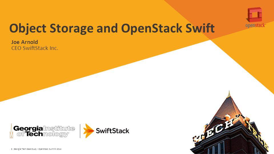 3 Object Storage and OpenStack Swift Georgia Tech Case Study - OpenStack Summit 2014 Joe Arnold CEO SwiftStack Inc.