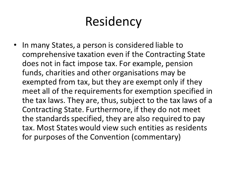 Residency In many States, a person is considered liable to comprehensive taxation even if the Contracting State does not in fact impose tax.