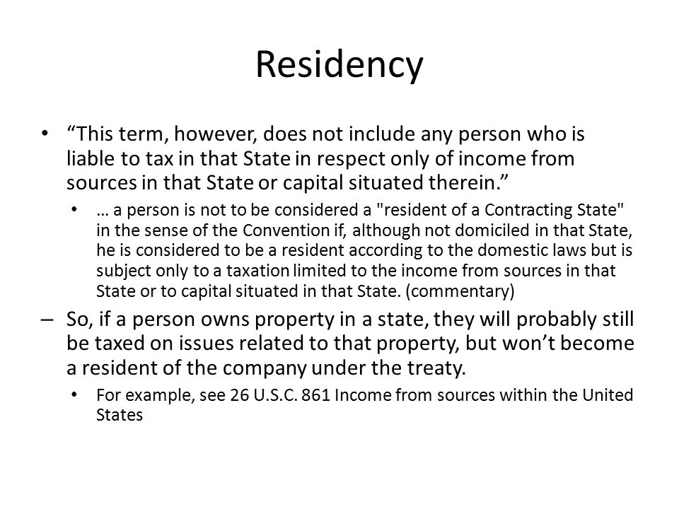 Residency This term, however, does not include any person who is liable to tax in that State in respect only of income from sources in that State or capital situated therein. … a person is not to be considered a resident of a Contracting State in the sense of the Convention if, although not domiciled in that State, he is considered to be a resident according to the domestic laws but is subject only to a taxation limited to the income from sources in that State or to capital situated in that State.