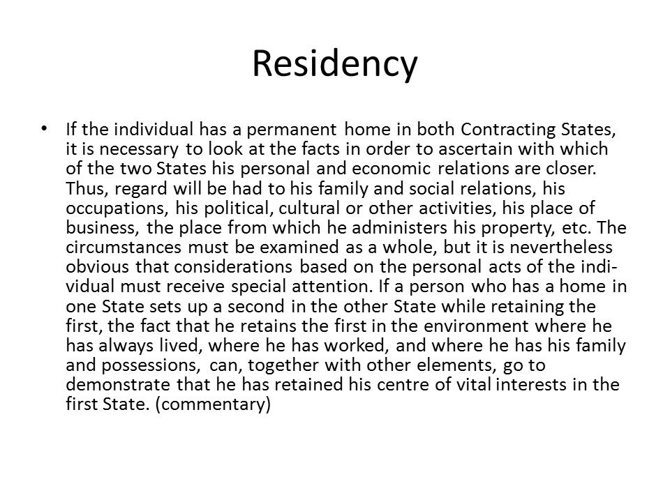 Residency If the individual has a permanent home in both Contracting States, it is necessary to look at the facts in order to ascertain with which of the two States his personal and economic relations are closer.