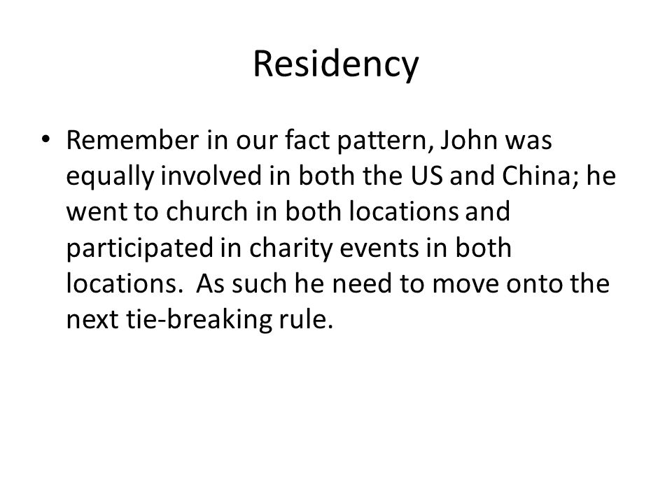 Residency Remember in our fact pattern, John was equally involved in both the US and China; he went to church in both locations and participated in charity events in both locations.