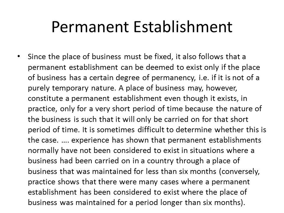 Permanent Establishment Since the place of business must be fixed, it also follows that a permanent establishment can be deemed to exist only if the place of business has a certain degree of permanency, i.e.