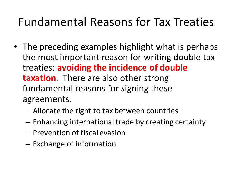 Fundamental Reasons for Tax Treaties The preceding examples highlight what is perhaps the most important reason for writing double tax treaties: avoiding the incidence of double taxation.