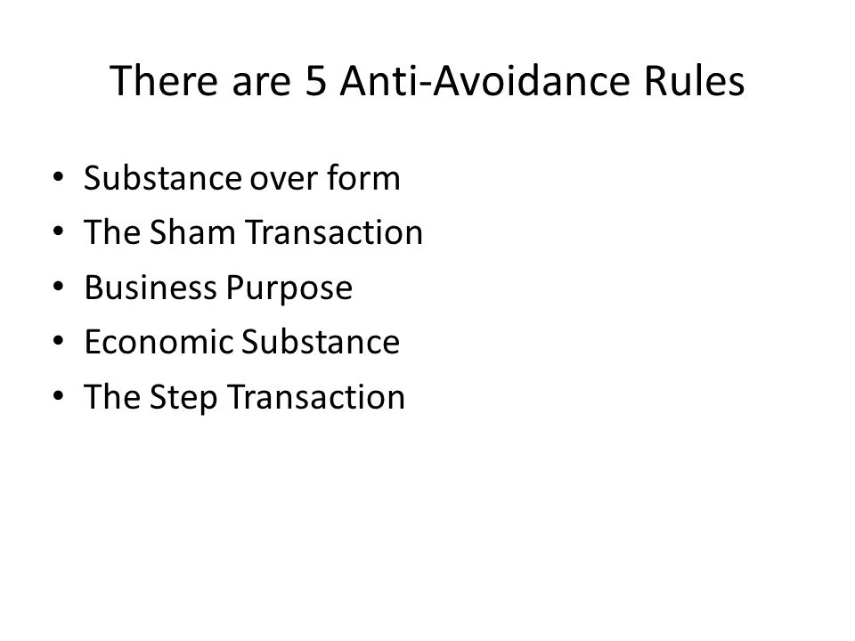 There are 5 Anti-Avoidance Rules Substance over form The Sham Transaction Business Purpose Economic Substance The Step Transaction