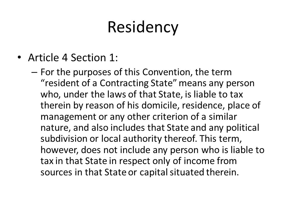 Residency Article 4 Section 1: – For the purposes of this Convention, the term resident of a Contracting State means any person who, under the laws of that State, is liable to tax therein by reason of his domicile, residence, place of management or any other criterion of a similar nature, and also includes that State and any political subdivision or local authority thereof.