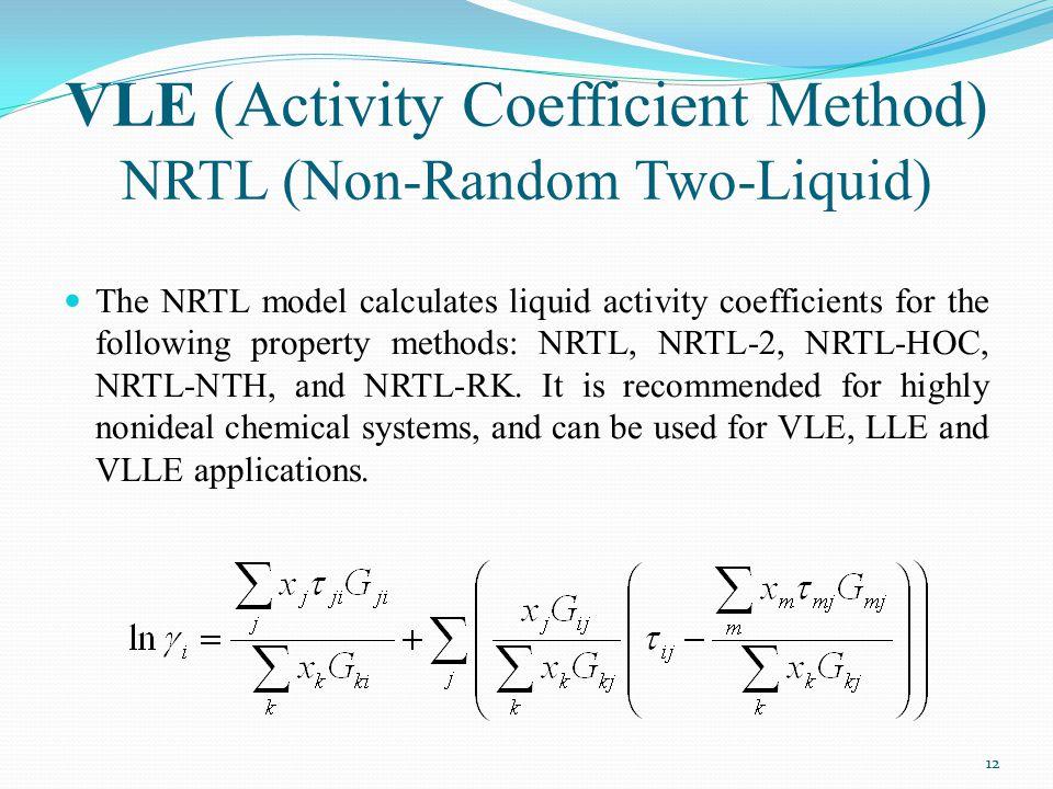 VLE (Activity Coefficient Method) NRTL (Non-Random Two-Liquid) The NRTL model calculates liquid activity coefficients for the following property metho