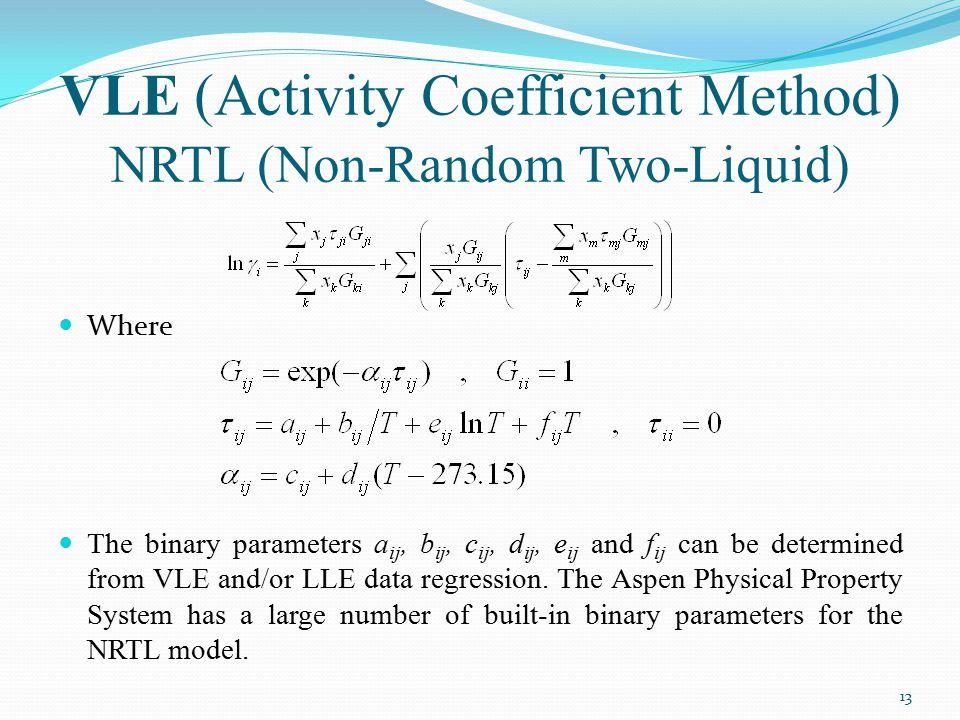 VLE (Activity Coefficient Method) NRTL (Non-Random Two-Liquid) Where The binary parameters a ij, b ij, c ij, d ij, e ij and f ij can be determined fro